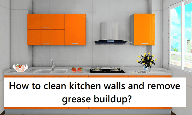 easy methods on how to clean kitchen walls and remove grease buildup