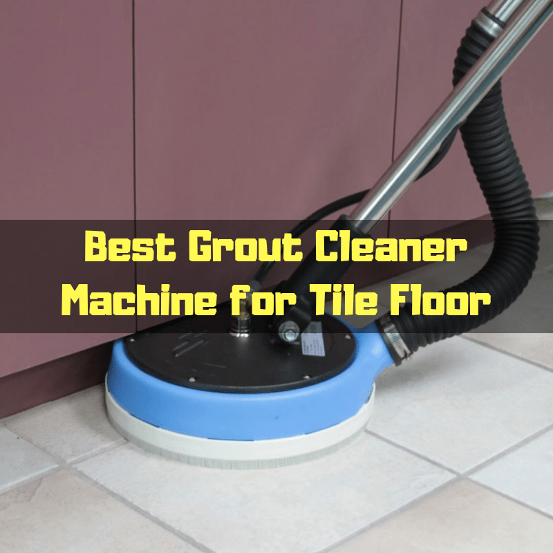 Best Grout Cleaner Machine for Tile Floor