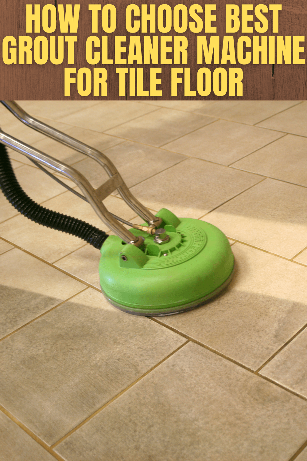HOW TO CHOOSE BEST GROUT CLEANER MACHINE FOR TILE FLOOR